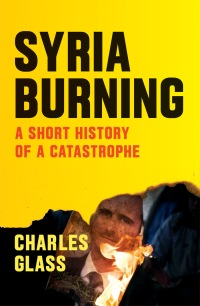 Syria Burning: A Short History of a Catastrophe by Charles Glass Verso 177 pp.