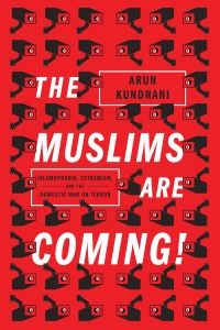 The Muslims Are Coming!: Islamophobia, Extremism, and the Domestic War on Terror by Arun Kundnani Verso, 336 pp.